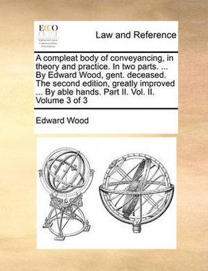 A Compleat Body of Conveyancing, in Theory and Practice. in Two Parts. ... by Edward Wood, Gent. Deceased. the Second Edition, Greatly Improved ... by Able Hands. Part II. Vol. II. Volume 3 of 3