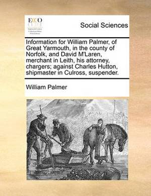 Information for William Palmer, of Great Yarmouth, in the County of Norfolk, and David m'Laren, Merchant in Leith, His Attorney, Chargers; Against Charles Hutton, Shipmaster in Culross, Suspender