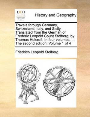 Travels Through Germany, Switzerland, Italy, and Sicily. Translated from the German of Frederic Leopold Count Stolberg, by Thomas Holcroft. in Four Vo