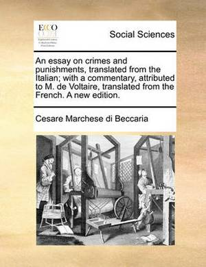 An Essay on Crimes and Punishments, Translated from the Italian; With a Commentary, Attributed to M. de Voltaire, Translated from the French. a New Edition.