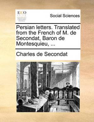 Persian Letters. Translated from the French of M. de Secondat, Baron de Montesquieu, ...