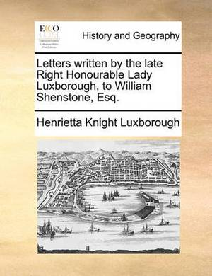 Letters Written by the Late Right Honourable Lady Luxborough, to William Shenstone, Esq.