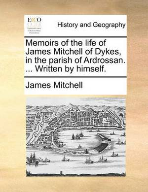 Memoirs of the Life of James Mitchell of Dykes, in the Parish of Ardrossan. ... Written by Himself.