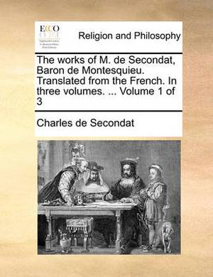 The Works of M. de Secondat, Baron de Montesquieu. Translated from the French. in Three Volumes. ... Volume 1 of 3