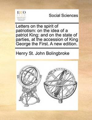 Letters on the Spirit of Patriotism: On the Idea of a Patriot King: And on the State of Parties, at the Accession of King George the First. a New Edition.