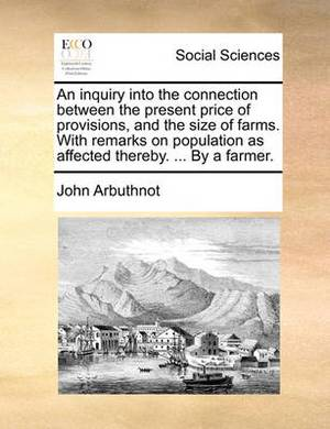 An Inquiry Into the Connection Between the Present Price of Provisions, and the Size of Farms. with Remarks on Population as Affected Thereby. ... by a Farmer