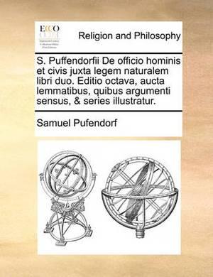 S. Puffendorfii de Officio Hominis Et Civis Juxta Legem Naturalem Libri Duo. Editio Octava, Aucta Lemmatibus, Quibus Argumenti Sensus, & Series Illustratur.