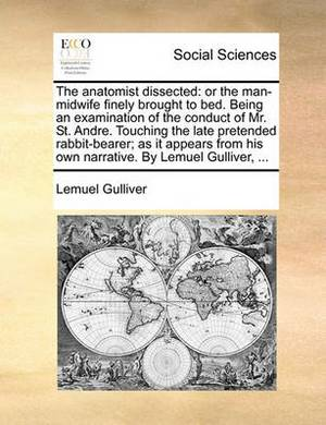 The Anatomist Dissected: Or the Man-Midwife Finely Brought to Bed. Being an Examination of the Conduct of Mr. St. Andre. Touching the Late Pretended Rabbit-Bearer; As It Appears from His Own Narrative. by Lemuel Gulliver, ...