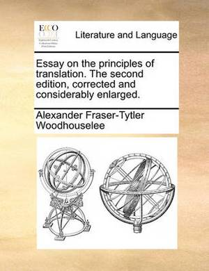 Essay on the Principles of Translation. the Second Edition, Corrected and Considerably Enlarged.