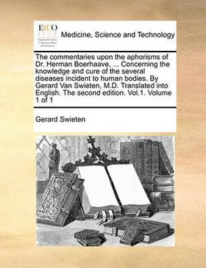 The Commentaries Upon the Aphorisms of Dr. Herman Boerhaave, ... Concerning the Knowledge and Cure of the Several Diseases Incident to Human Bodies. by Gerard Van Swieten, M.D. Translated Into English. the Second Edition. Vol.1. Volume 1 of 1