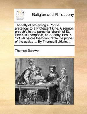 The Folly of Preferring a Popish Pretender to a Protestant King. a Sermon Preach'd in the Parochial Church of St. Peter, in Liverpoole, on Sunday, Feb. 5. 1715/6 Before the Honourable the Judges of the Assize ... by Thomas Baldwin, ...