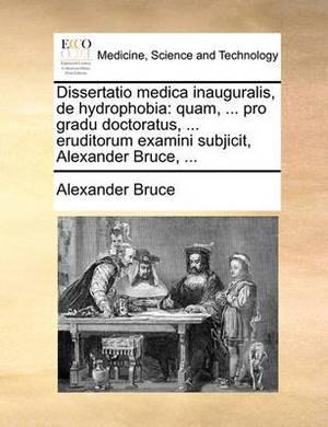 Dissertatio Medica Inauguralis, de Hydrophobia: Quam, ... Pro Gradu Doctoratus, ... Eruditorum Examini Subjicit, Alexander Bruce, ...
