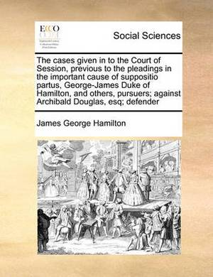 The Cases Given in to the Court of Session, Previous to the Pleadings in the Important Cause of Suppositio Partus, George-James Duke of Hamilton, and Others, Pursuers; Against Archibald Douglas, Esq; Defender