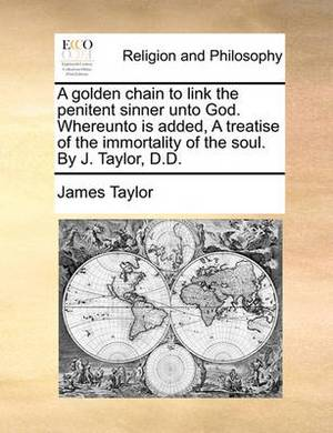 A Golden Chain to Link the Penitent Sinner Unto God. Whereunto Is Added, a Treatise of the Immortality of the Soul. by J. Taylor, D.D.