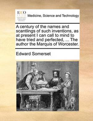 A Century of the Names and Scantlings of Such Inventions, as at Present I Can Call to Mind to Have Tried and Perfected, ... the Author the Marquis of Worcester.