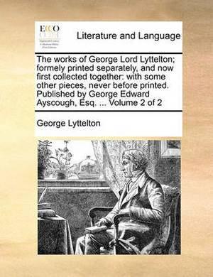 The Works of George Lord Lyttelton; Formely Printed Separately, and Now First Collected Together: With Some Other Pieces, Never Before Printed. Published by George Edward Ayscough, Esq. ... Volume 2 of 2