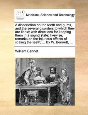 A Dissertation on the Teeth and Gums, and the Several Disorders to Which They Are Liable; With Directions for Keeping Them in a Sound State: Likewise, Remarks on the Injurious Effects of Scaling the Teeth; ... by W. Bennett, ...