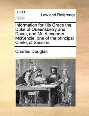Information for His Grace the Duke of Queensberry and Dover, and Mr. Alexander McKenzie, One of the Principal Clerks of Session.
