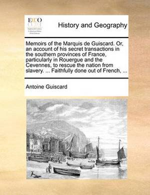 Memoirs of the Marquis de Guiscard. Or, an Account of His Secret Transactions in the Southern Provinces of France, Particularly in Rouergue and the Cevennes, to Rescue the Nation from Slavery. ... Faithfully Done Out of French, ...