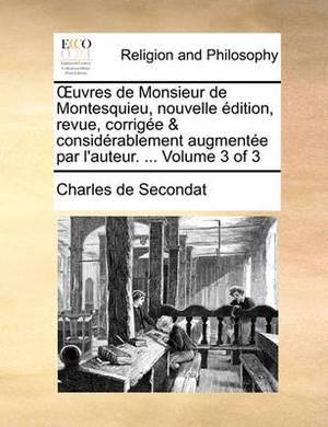Uvres de Monsieur de Montesquieu, Nouvelle Edition, Revue, Corrigee & Considerablement Augmentee Par L'Auteur. ... Volume 3 of 3