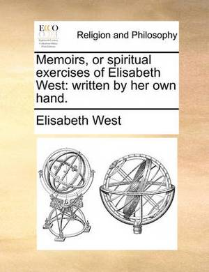Memoirs, or Spiritual Exercises of Elisabeth West: Written by Her Own Hand.