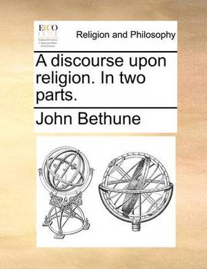 A Discourse Upon Religion. in Two Parts.
