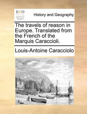 The Travels of Reason in Europe. Translated from the French of the Marquis Caraccioli.