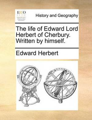 The Life of Edward Lord Herbert of Cherbury. Written by Himself.