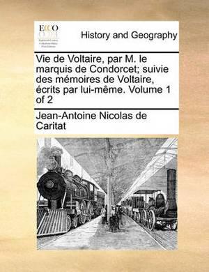 Vie de Voltaire, Par M. Le Marquis de Condorcet; Suivie Des Memoires de Voltaire, Crits Par Lui-Mme. Volume 1 of 2