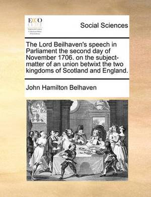 The Lord Beilhaven's Speech in Parliament the Second Day of November 1706. on the Subject-Matter of an Union Betwixt the Two Kingdoms of Scotland and England.