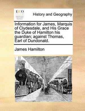 Information for James, Marquis of Clydesdale, and His Grace the Duke of Hamilton His Guardian; Against Thomas, Earl of Dundonald.