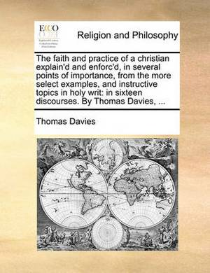 The Faith and Practice of a Christian Explain'd and Enforc'd, in Several Points of Importance, from the More Select Examples, and Instructive Topics in Holy Writ: In Sixteen Discourses. by Thomas Davies, ...