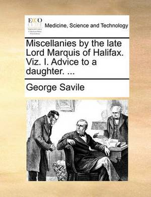 Miscellanies by the Late Lord Marquis of Halifax. Viz. I. Advice to a Daughter. ...