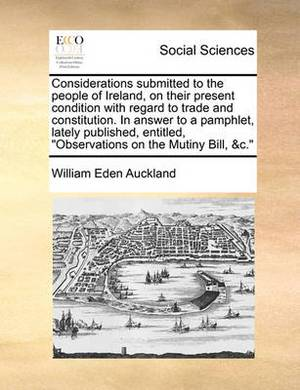 Considerations Submitted to the People of Ireland, on Their Present Condition with Regard to Trade and Constitution. in Answer to a Pamphlet, Lately Published, Entitled,  Observations on the Mutiny Bill, &C.
