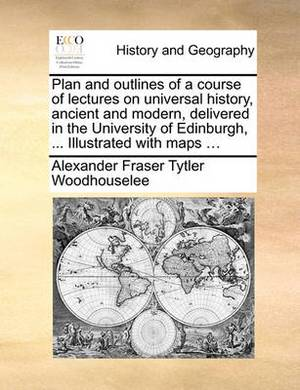 Plan and Outlines of a Course of Lectures on Universal History, Ancient and Modern, Delivered in the University of Edinburgh, ... Illustrated with Maps ...