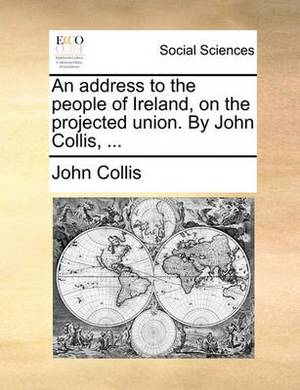 An Address to the People of Ireland, on the Projected Union. by John Collis, ...