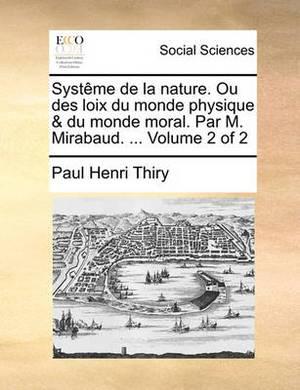 Systme de La Nature. Ou Des Loix Du Monde Physique & Du Monde Moral. Par M. Mirabaud. ... Volume 2 of 2