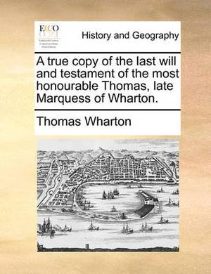 A True Copy of the Last Will and Testament of the Most Honourable Thomas, Late Marquess of Wharton.