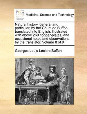 Natural History, General and Particular, by the Count de Buffon, Translated Into English. Illustrated with Above 260 Copper-Plates, and Occasional Notes and Observations by the Translator. Volume 8 of 9