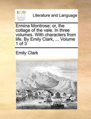 Ermina Montrose; Or, the Cottage of the Vale. in Three Volumes. with Characters from Life. by Emily Clark, ... Volume 1 of 3