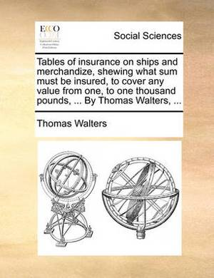 Tables of Insurance on Ships and Merchandize, Shewing What Sum Must Be Insured, to Cover Any Value from One, to One Thousand Pounds, ... by Thomas Walters, ...