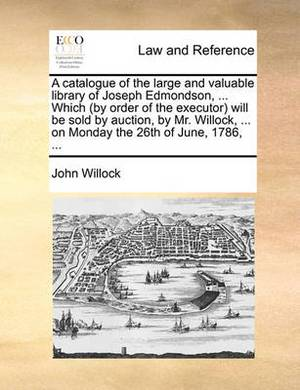 A Catalogue of the Large and Valuable Library of Joseph Edmondson, ... Which (by Order of the Executor) Will Be Sold by Auction, by Mr. Willock, ... on Monday the 26th of June, 1786,