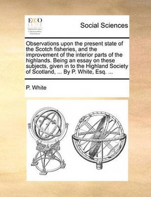 Observations Upon the Present State of the Scotch Fisheries, and the Improvement of the Interior Parts of the Highlands. Being an Essay on These Subjects, Given in to the Highland Society of Scotland, ... by P. White, Esq.