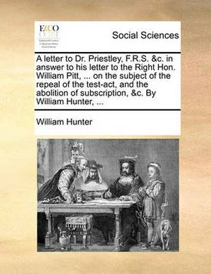 A Letter to Dr. Priestley, F.R.S. &C. in Answer to His Letter to the Right Hon. William Pitt, ... on the Subject of the Repeal of the Test-ACT, and the Abolition of Subscription, &C. by William Hunter, ...