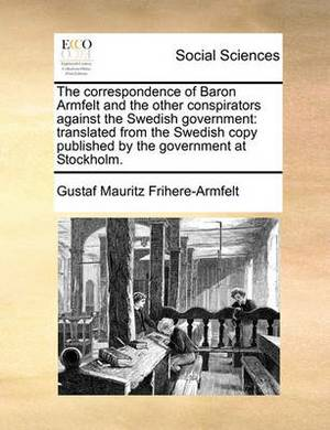 The Correspondence of Baron Armfelt and the Other Conspirators Against the Swedish Government: Translated from the Swedish Copy Published by the Government at Stockholm