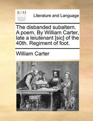 The Disbanded Subaltern. a Poem. by William Carter, Late a Leiutenant [Sic] of the 40th. Regiment of Foot.