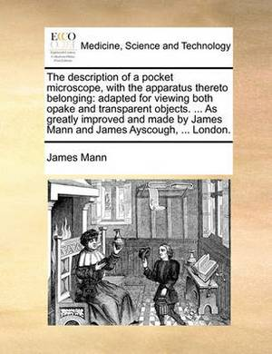 The Description of a Pocket Microscope, with the Apparatus Thereto Belonging: Adapted for Viewing Both Opake and Transparent Objects. ... as Greatly Improved and Made by James Mann and James Ayscough, ... London
