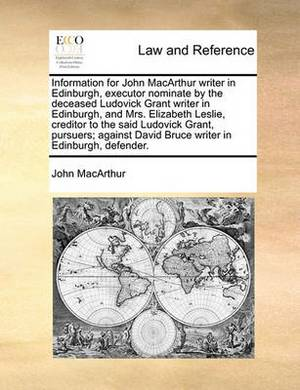 Information for John MacArthur Writer in Edinburgh, Executor Nominate by the Deceased Ludovick Grant Writer in Edinburgh, and Mrs. Elizabeth Leslie, Creditor to the Said Ludovick Grant, Pursuers; Against David Bruce Writer in Edinburgh, Defender.