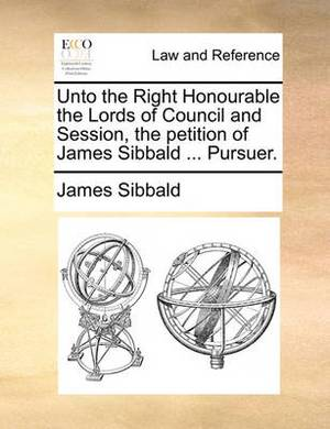Unto the Right Honourable the Lords of Council and Session, the Petition of James Sibbald ... Pursuer.