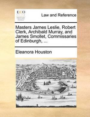 Masters James Leslie, Robert Clerk, Archibald Murray, and James Smollet, Commissaries of Edinburgh,